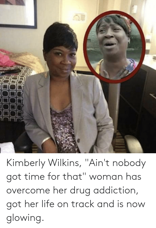 """Wilkins: Kimberly Wilkins, """"Ain't nobody got time for that"""" woman has overcome her drug addiction, got her life on track and is now glowing."""