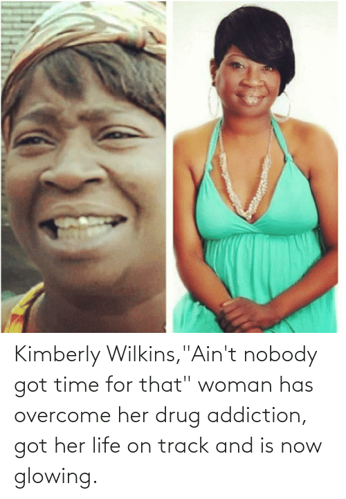 """Wilkins: Kimberly Wilkins,""""Ain't nobody got time for that"""" woman has overcome her drug addiction, got her life on track and is now glowing."""