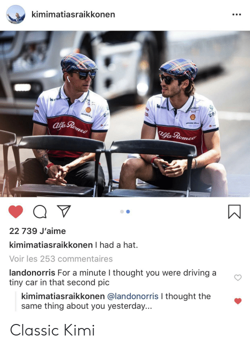 Driving, Thought, and Car: kimimatiasraikkonen  95 GHA  95NGHA  RA  HARD  CHARD MLLE  alfe Reomesd  Llfa  fa Romed  22 739 J'aime  kimimatiasraikkonen I had a hat.  Voir les 253 commentaires  landonorris For a minute I thought you were driving a  tiny car in that second pic  kimimatiasraikkonen @landonorris I thought the  same thing about you yesterday... Classic Kimi