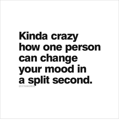 split second: Kinda crazy  how one person  can change  your mood in  a split second.  DEXTRAMADNESS