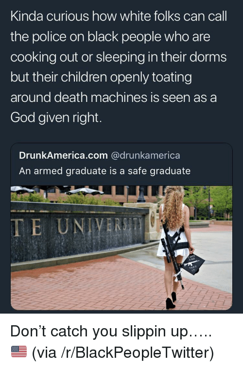 Blackpeopletwitter, Children, and God: Kinda curious how white folks can call  the police on black people who are  cooking out or sleeping in their dorms  but their children openly toating  around death machines is seen as a  God given right  DrunkAmerica.com @drunkamerica  An armed graduate is a safe graduate  TE UNIVERS  A ND  KE  TA <p>Don't catch you slippin up….. 🇺🇸 (via /r/BlackPeopleTwitter)</p>