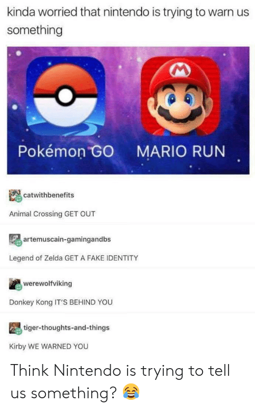 donkey kong: kinda worried that nintendo is trying to warn us  something  Pokémon  MARIO RUN  catwithbenefits  Animal Crossing GET OUT  artemuscain-gamingandbs  Legend of Zelda GET A FAKE IDENTITY  werewolfviking  Donkey Kong IT'S BEHIND YOU  tiger-thoughts-and-things  Kirby WE WARNED YOU Think Nintendo is trying to tell us something? 😂