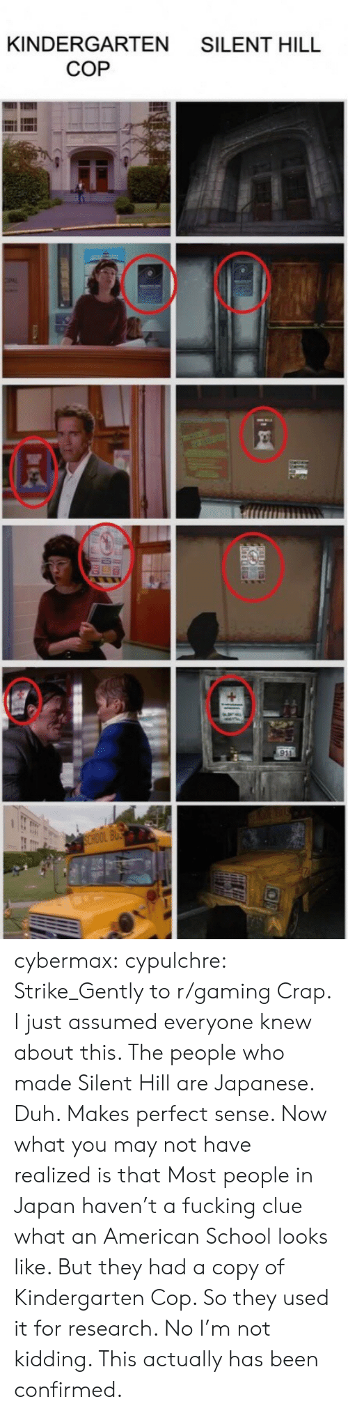 makes-perfect-sense: KINDERGARTEN SILENT HILL  COP cybermax:  cypulchre:   Strike_Gently to r/gaming   Crap. I just assumed everyone knew about this. The people who made Silent Hill are Japanese. Duh. Makes perfect sense. Now what you may not have realized is that Most people in Japan haven't a fucking clue what an American School looks like. But they had a copy of Kindergarten Cop. So they used it for research. No I'm not kidding. This actually has been confirmed.