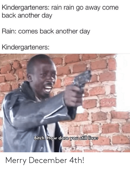How Dare: Kindergarteners: rain rain go away come  back another day  Rain: comes back another day  Kindergarteners:  Bitch. How dare you still live? Merry December 4th!