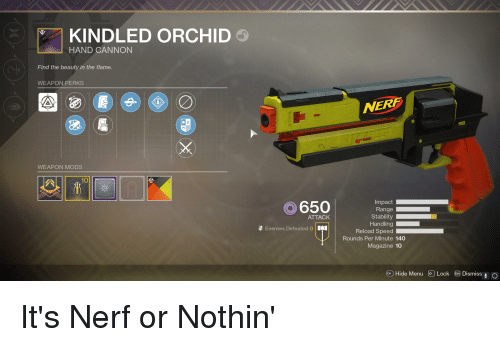 Destiny, Enemies, and Nerf: KINDLED ORCHID  HAND CANNON  Find the beauty in the flame.  WEAPON PERKS  NERF  WEAPON MODS  a 10  Impact  650  ATTACK  Stability  Enemies Defeated  Rounds Per Minute 140  Magazine 10  @ ) Hide Menu  Lock E9 Dismiss!。