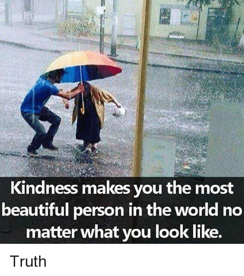 Beautiful, Memes, and World: Kindness makes you the most  beautiful person in the world no  matter what you look like. Truth