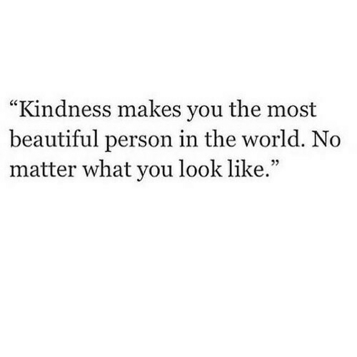 """Beautiful, World, and Kindness: """"Kindness makes you the most  beautiful person in the world. No  matter what you look like.""""  05"""