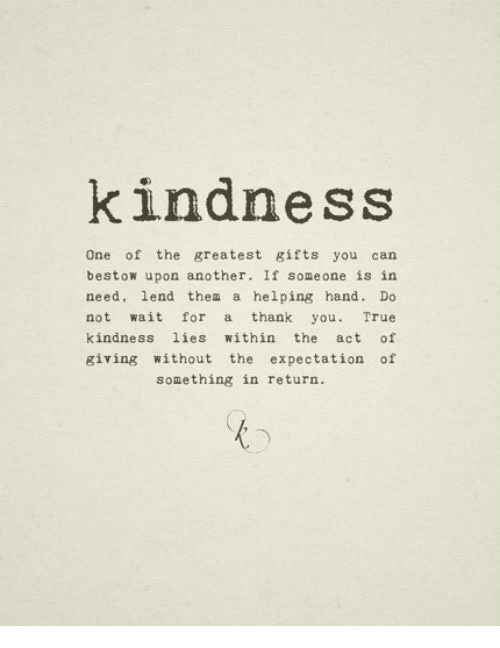 bestow: kindness  One of the greatest gifts you can  bestow upon another. If someone is in  need, lend thea a helping hand. Do  not wait for a thank you. True  kindness lies within the act of  giving without the expectation of  something in return.
