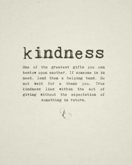 bestow: kindness  One of the greatest gifts you can  bestow upon another. If someone is in  need, lend them a helping hand. Do  not wait for a thank you. True  kindness lies within the act of  giving without the expectation of  something in return.