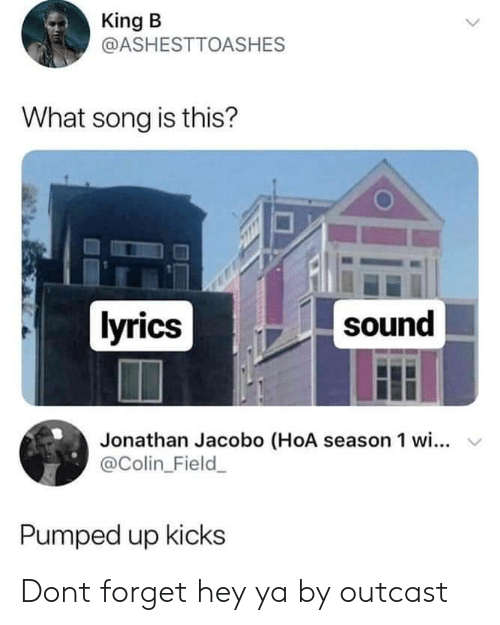 Hey Ya, Lyrics, and Song: King B  @ASHESTTOASHES  What song is this?  lyrics  sound  Jonathan Jacobo (HoA season 1 wi...  @Colin_Field  v  Pumped up kicks Dont forget hey ya by outcast