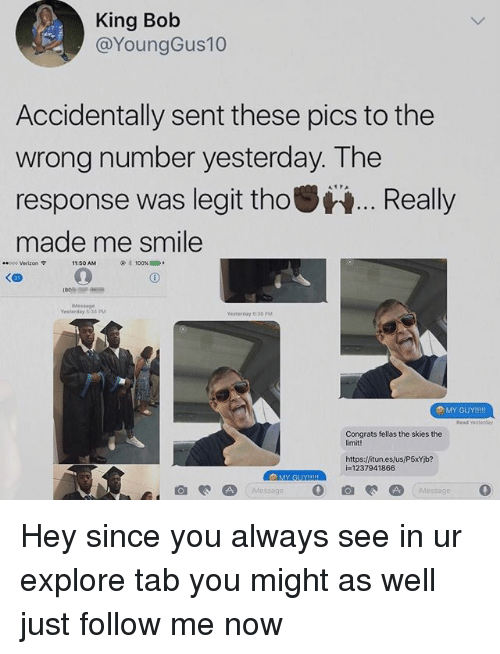 Legitly: King Bob  @YoungGus10  Accidentally sent these pics to the  wrong number yesterday. The  response was legit thoReally  made me smile  8poo Verizon 9  11:50 AM  100%  1000  Message  Yesterday 5 34 PM  Yesterday 8:36 PM  Read Yesteeday  Congrats fellas the skies the  imit!  https:/fitun.es/us/P5xYb?  i=1237941866  MY GUY Hey since you always see in ur explore tab you might as well just follow me now