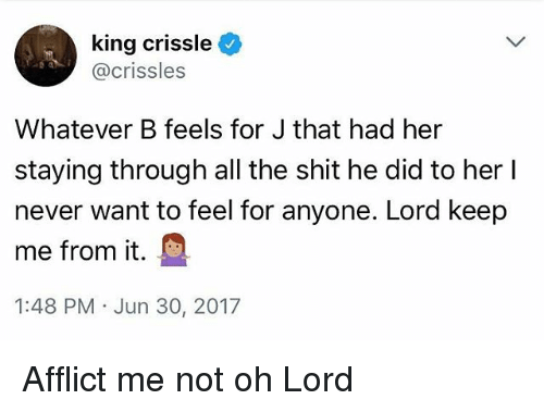 affliction: king crissle  @crissles  Whatever B feels for J that had her  staying through all the shit he did to her l  never want to feel for anyone. Lord keep  me from it.  1:48 PM Jun 30, 2017 Afflict me not oh Lord