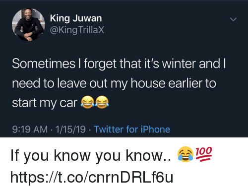 Iphone, My House, and Twitter: King Juwan  @King TrillaX  Sometimes I forget that it's winter and I  need to leave out my house earlier to  start my car  9:19 AM 1/15/19 Twitter for iPhone If you know you know.. 😂💯 https://t.co/cnrnDRLf6u