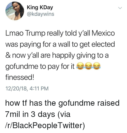 Finessed: King KDay  @kdaywins  Lmao Trump really told y'all Mexico  was paying for a wall to get elected  & now y'all are happily giving to a  gofundme to pay for it ea  finessed!  12/20/18, 4:11 PM how tf has the gofundme raised 7mil in 3 days (via /r/BlackPeopleTwitter)
