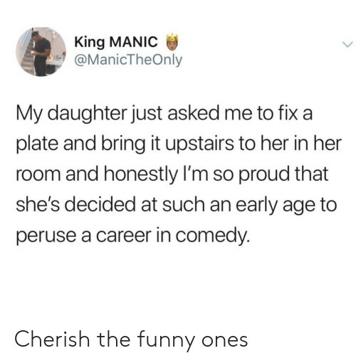 im so proud: King MANIC  @ManicTheOnly  My daughter just asked me to fix a  plate and bring it upstairs to her in her  room and honestly I'm so proud that  she's decided at such an early age to  peruse a career in comedy. Cherish the funny ones