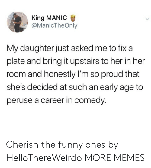 im so proud: King MANIC  @ManicTheOnly  My daughter just asked me to fix a  plate and bring it upstairs to her in her  room and honestly I'm so proud that  she's decided at such an early age to  peruse a career in comedy. Cherish the funny ones by HelloThereWeirdo MORE MEMES