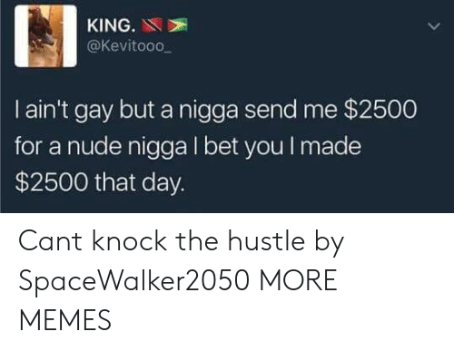 Dank, I Bet, and Memes: KING.N  @Kevitooo  I ain't gay but a nigga send me $2500  for a nude nigga I bet you I made  $2500 that day. Cant knock the hustle by SpaceWalker2050 MORE MEMES