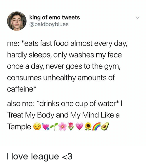"""Emo, Fast Food, and Food: king of emo tweets  abaldboyblues  me: *eats fast food almost every day,  hardly sleeps, only washes my face  once a day, never goes to the gym,  consumes unhealthy amounts of  caffeine*  also me: """"drinks one cup of water  Treat My Body and My Mind Like a  TempleTeVV I love league <3"""
