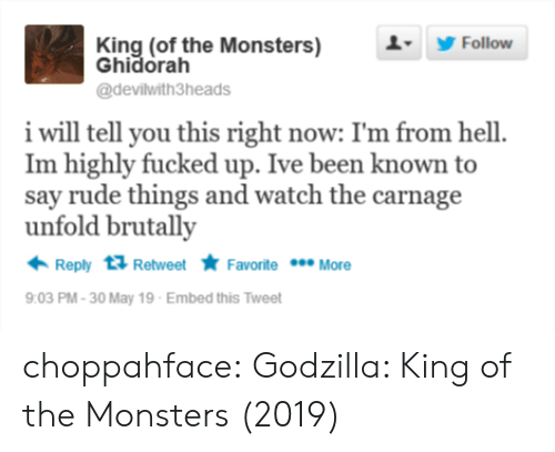 Godzilla, Rude, and Tumblr: King (of the Monsters)  Ghidorah  1 Follow  @devilwith3heads  i will tell you this right now: I'm from hell  Im highly fucked up. Ive been known to  say rude things and watch the carnage  unfold brutally  Reply Retweet Favorite More  9:03 PM-30 May 19 Embed this Tweet choppahface:  Godzilla: King of the Monsters (2019)