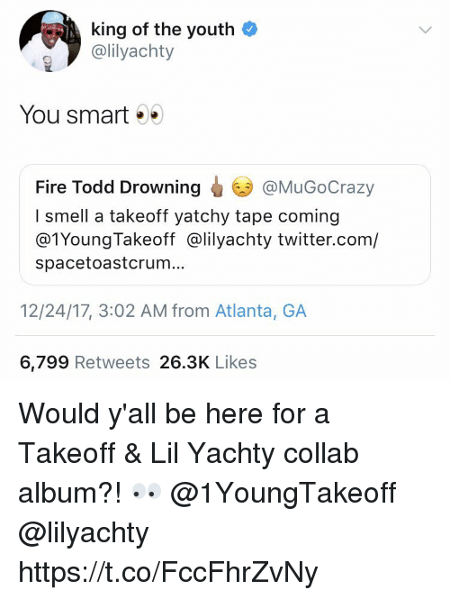 takeoff: king of the youth  @lilyachty  You smart . .  Fire Todd Drowning  I smell a takeoff yatchy tape coming  @1YoungTakeoff @lilyachty twitter.com/  spacetoastcrum.  @MuGoCrazy  12/24/17, 3:02 AM from Atlanta, GA  6,799 Retweets 26.3K Likes Would y'all be here for a Takeoff & Lil Yachty collab album?! 👀 @1YoungTakeoff @lilyachty https://t.co/FccFhrZvNy