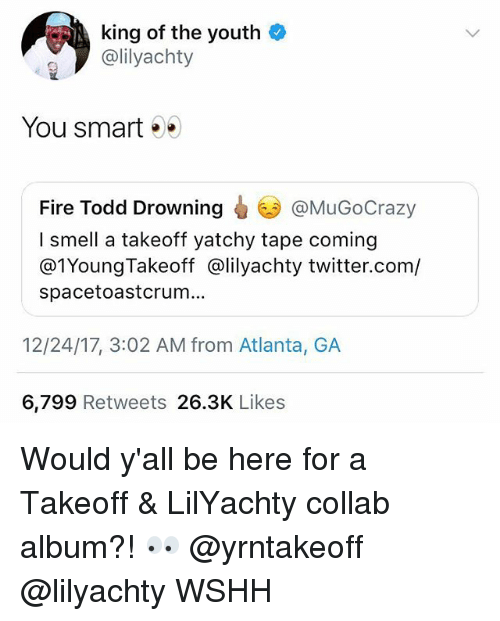 takeoff: king of the youth  @lilyachty  You smart .  @MuGoCrazy  Fire Todd Drowning  I smell a takeoff yatchy tape coming  @1YoungTakeoff @lilyachty twitter.com/  spacetoastcrum...  12/24/17, 3:02 AM from Atlanta, GA  6,799 Retweets 26.3K Likes Would y'all be here for a Takeoff & LilYachty collab album?! 👀 @yrntakeoff @lilyachty WSHH