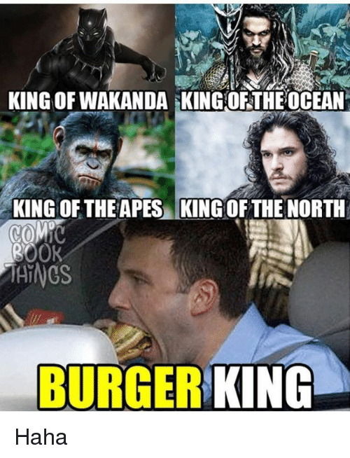 Burger King, Memes, and Ocean: KING OF WAKANDA KING OF THE OCEAN  KING OF THE APES KING  OF THE NORTH  COME  00K  MAINGS  BURGER  KING Haha