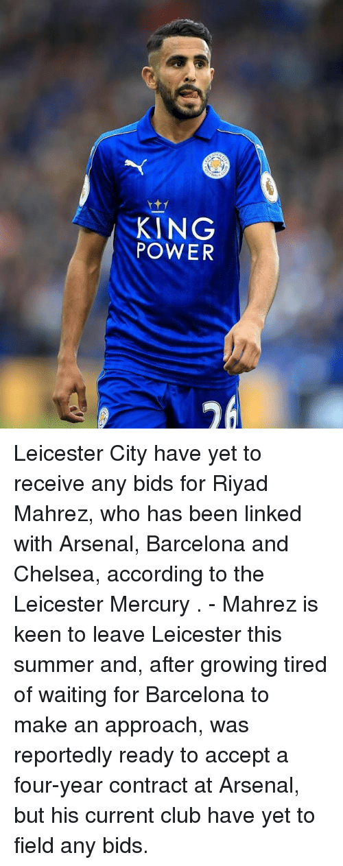 Leicester City: KING  POWER Leicester City have yet to receive any bids for Riyad Mahrez, who has been linked with Arsenal, Barcelona and Chelsea, according to the Leicester Mercury . - Mahrez is keen to leave Leicester this summer and, after growing tired of waiting for Barcelona to make an approach, was reportedly ready to accept a four-year contract at Arsenal, but his current club have yet to field any bids.