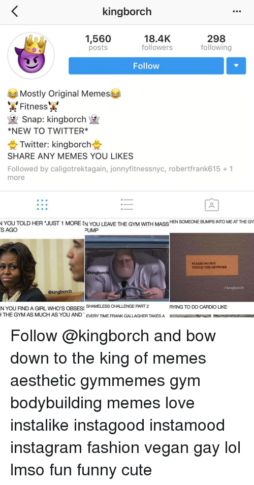 """Bodybuilder Meme: kingborch  298  1,560  18.4K  followers  following  posts  Follow  Mostly original Memes  Fitness  Snap: kingborch  NEW TO TWITTER*  Twitter: kingborch  SHARE ANY MEMES YOU LIKES  Followed by ca  jonnyfitness nyc, robertfrank615 1  more  N YOU TOLD HER """"JUST 1 MORE SN YOU LEAVE THE GYM wITH MASS  HEN SOMEONE BUMPS INTO MEATTHEGYI  S AGO  PUMP  PLEASE DO NOT  TOUCH THE ARTWORK  @kingborch  kingborc  @kingborch  SHAMELESS CHALLENGE PART 2  RYING TO DO CARDIO LIKE  N YOU FINDA GIRL WHO'S OBSESS  H THE GYM AS MUCH AS YOU AND EVERY TIME FRANK GALLAGHER TAKES A  E Follow @kingborch and bow down to the king of memes aesthetic gymmemes gym bodybuilding memes love instalike instagood instamood instagram fashion vegan gay lol lmso fun funny cute"""