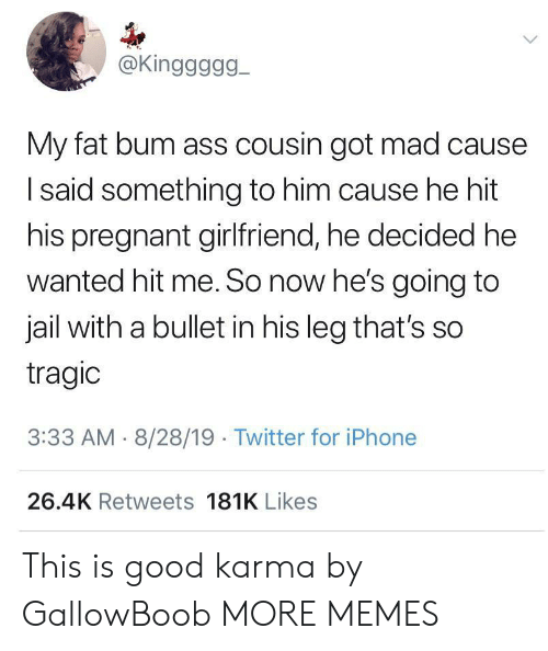Ass, Dank, and Iphone: @Kinggggg  My fat bum ass cousin got mad cause  Isaid something to him cause he hit  his pregnant girlfriend, he decided he  wanted hit me. So now he's going to  jail with a bullet in his leg that's so  tragic  3:33 AM 8/28/19 Twitter for iPhone  26.4K Retweets 181K Likes This is good karma by GallowBoob MORE MEMES