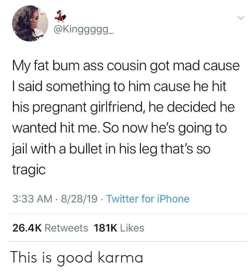 Ass, Iphone, and Jail: @Kinggggg  My fat bum ass cousin got mad cause  Isaid something to him cause he hit  his pregnant girlfriend, he decided he  wanted hit me. So now he's going to  jail with a bullet in his leg that's so  tragic  3:33 AM 8/28/19 Twitter for iPhone  26.4K Retweets 181K Likes This is good karma