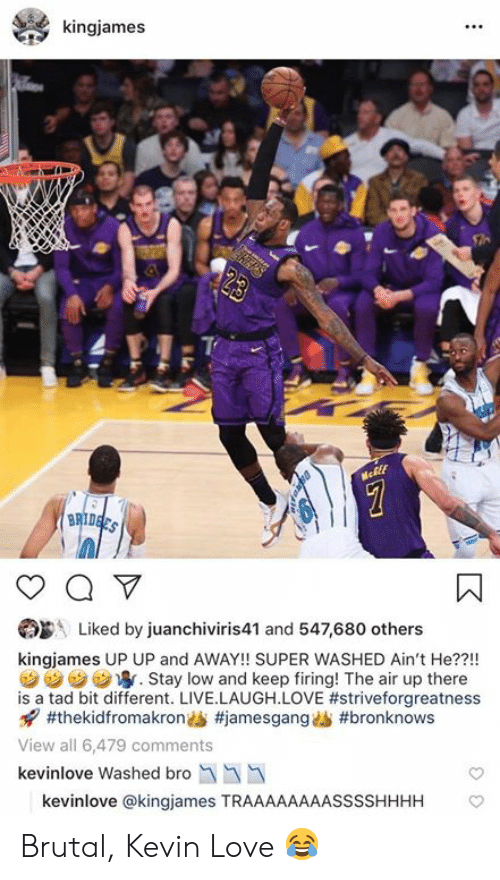 Kevin Love, Love, and Live: kingjames  Liked by juanchiviris41 and 547,680 others  kingjames UP UP and AWAY!! SUPER WASHED Ain't He??!!  汐汐汐ウ寧. Stay low and keep firing! The air up there  is a tad bit different. LIVE.LAUGH.LOVE #striveforgreatness  x7 #thekidfromakrondS #jamesgangAb #bronknows  View all 6,479 comments  kevinlove Washed bro  kevinlove @kingjames TRAAAAAAAASSSSHHHH Brutal, Kevin Love 😂