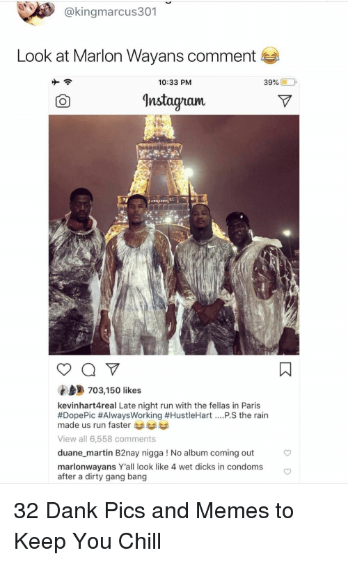 Chill, Dank, and Dicks: @kingmarcus301  Look at Marlon Wayans comment  10:33 PM  39% (10,  Instagnam.  703,150 likes  kevinhart4real Late night run with the fellas in Paris  #DopePic #AlwaysWorking #HustleHart PS the rain  made us run faster  View all 6,558 comments  duane_martin B2nay nigga ! No album coming out  marlonwayans Y'all look like 4 wet dicks in condoms  after a dirty gang bang 32 Dank Pics and Memes to Keep You Chill