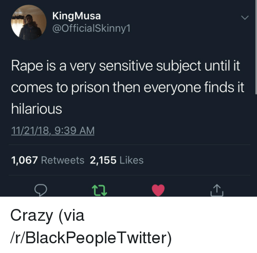 Blackpeopletwitter, Crazy, and Prison: KingMusa  @OfficialSkinny1  Rape is a very sensitive subject until it  comes to prison then everyone finds it  hilarious  11/21/18,_9:39 AM  1,067 Retweets 2,155 Likes Crazy (via /r/BlackPeopleTwitter)