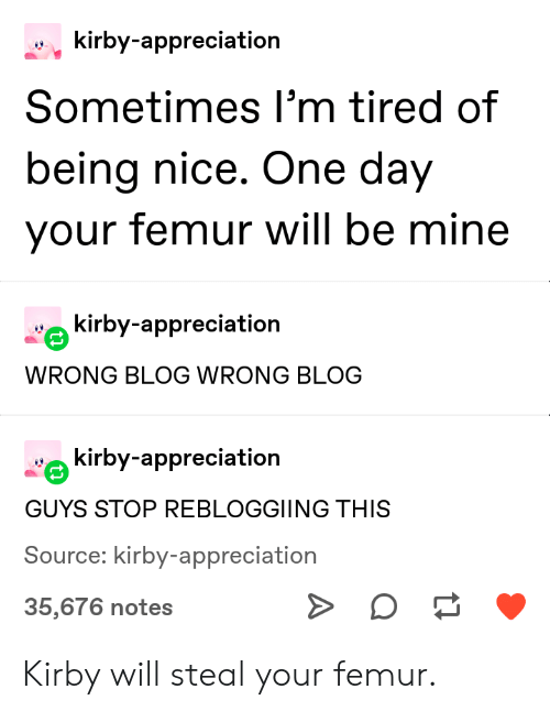 Being Nice: kirby-appreciation  Sometimes I'm tired of  being nice. One day  your femur will be mine  kirby-appreciation  WRONG BLOG WRONG BLOG  kirby-appreciation  GUYS STOP REBLOGGIING THIS  Source: kirby-appreciation  35,676 notes Kirby will steal your femur.