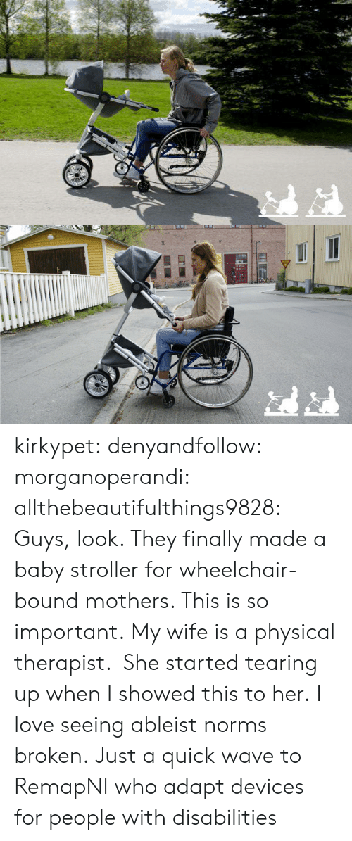 norms: kirkypet:  denyandfollow:  morganoperandi:  allthebeautifulthings9828:  Guys, look. They finally made a baby stroller for wheelchair-bound mothers. This is so important.  My wife is a physical therapist. She started tearing up when I showed this to her.  I love seeing ableist norms broken.  Just a quick wave to RemapNI who adapt devices for people with disabilities