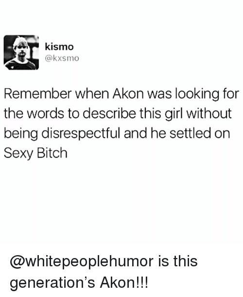 Akon, Bitch, and Memes: kismo  @kxsmo  Remember when Akon was looking for  the words to describe this girl without  being disrespectful and he settled on  Sexy Bitch @whitepeoplehumor is this generation's Akon!!!