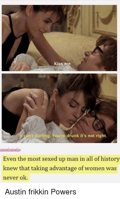 Drunk, History, and Kiss: Kiss me  l can't darling. You're drunk it's not right.  omelomela:  Even the most sexed up man in all of history  knew that taking advantage of women was  never ok. Austin frikkin Powers