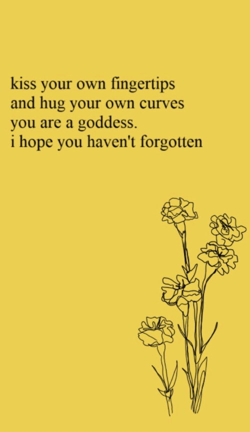 goddess: kiss your own fingertips  and hug your own curves  you are a goddess.  i hope you haven't forgotten
