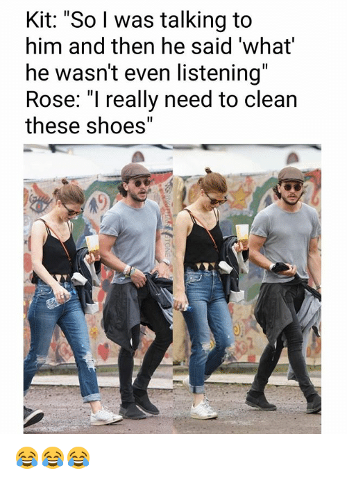 "And Then He Said: Kit: ""So l was talking to  him and then he said 'what  he wasn't even listening""  Rose: ""I really need to clean  these shoes"" 😂😂😂"