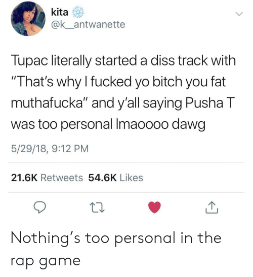 """Pusha T.: kita  ak antwanette  Tupac literally started a diss track with  That's why I fucked yo bitch you fat  muthafucka"""" and y'all saying Pusha T  was too personal Imaoooo dawg  5/29/18, 9:12 PM  21.6K Retweets 54.6K Likes Nothing's too personal in the rap game"""