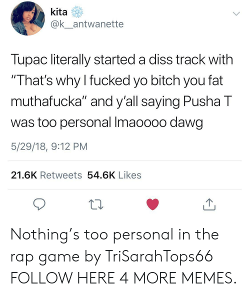 """Pusha T.: kita  @k_antwanette  Tupac literally started a diss track with  """"That's why I fucked yo bitch you fat  muthafucka"""" and y'all saying Pusha T  was too personal Imaoooo dawg  5/29/18, 9:12 PM  21.6K Retweets 54.6K Likes Nothing's too personal in the rap game by TriSarahTops66 FOLLOW HERE 4 MORE MEMES."""
