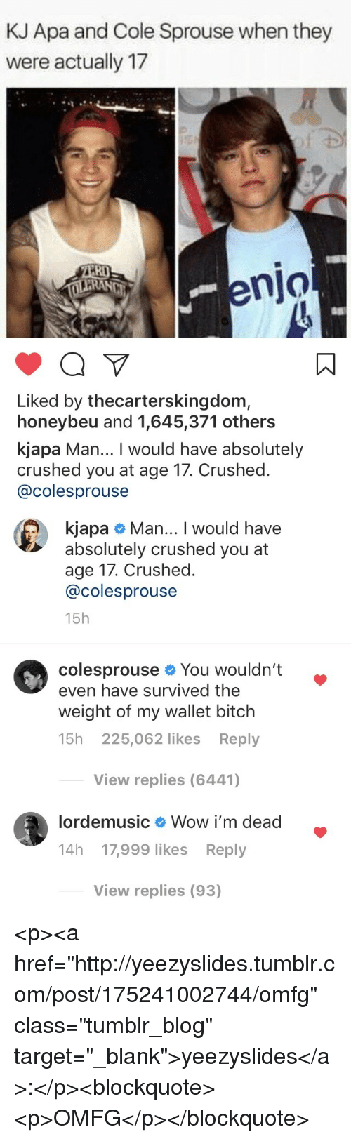 "Bitch, Target, and Tumblr: KJ Apa and Cole Sprouse when they  were actually 17  RI  enjo  Liked by thecarterskingdom,  honeybeu and 1,645,371 others  kjapa Man... I would have absolutely  crushed you at age 17. Crushed.  @colesprouse   kjapa # Man I would have  absolutely crushed you at  age 17. Crushed.  @colesprouse  15h  colesprouse You wouldn't .  even have survived the  weight of my wallet bitch  15h 225,062 likes Reply  View replies (6441)  lordemusic  Wow i'm dead  14h 17,999 likes Reply  View replies (93) <p><a href=""http://yeezyslides.tumblr.com/post/175241002744/omfg"" class=""tumblr_blog"" target=""_blank"">yeezyslides</a>:</p><blockquote><p>OMFG</p></blockquote>"