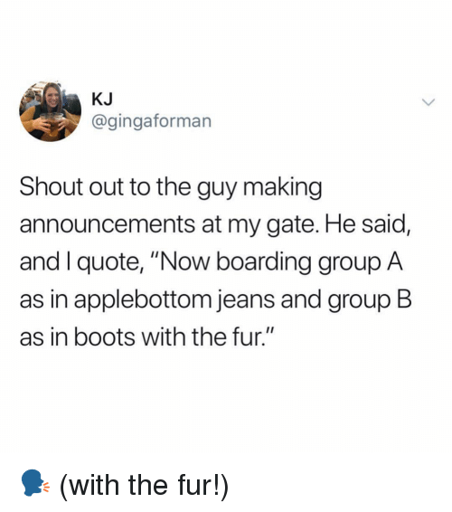 "Ironic, Boots, and Gate: KJ  @gingaforman  Shout out to the guy making  announcements at my gate. He said,  and I quote, ""Now boarding group A  as in applebottom jeans and group B  as in boots with the fur."" 🗣 (with the fur!)"