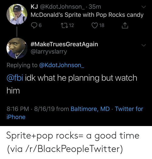 Baltimore: KJ @KdotJohnson_ 35m  McDonald's Sprite with Pop Rocks candy  L12  6  18  #MakeTruesGreatAgain  @larryvslarry  Replying to @KdotJohnson_  @fbi idk what he planning but watch  him  8:16 PM 8/16/19 from Baltimore, MD Twitter for  iPhone Sprite+pop rocks= a good time (via /r/BlackPeopleTwitter)