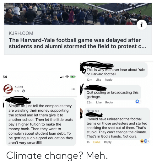 Tix: KJRH.COM  The Harvard-Yale football game was delayed after  students and alumni stormed the field to protest  This is why we never hear about Yale  or Harvard football  54  Like Reply  12m  KJRH  1 hr  Quit posting or broadcasting this  garbage.  1  er  22m Like Reply  Simple Tix just tell the companies they  are waisting their money supporting  the school and let them give it to  Top Fan  I would have unleashed the football  teams on those protesters and started  knocking the snot out of them. That's  stupid. They can't change the climate.  That's in God's hands. Not ours.  another school. Then let the little brats  pay a higher tuition to make the  money back. Then they want to  complain about student loan debt. To  be getting such a good education they  aren't very smart!!!!!  3  1h Haha  Reply Climate change? Meh.