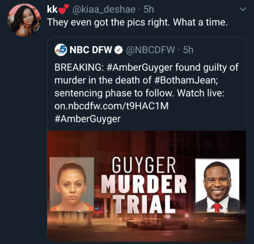 pics: kk @kiaa_deshae · 5h  They even got the pics right. What a time.  NBC DFW O @NBCDFW · 5h  BREAKING: #AmberGuyger found guilty of  murder in the death of #BothamJean;  sentencing phase to follow. Watch live:  on.nbcdfw.com/t9HAC1M  #AmberGuyger  GUYGER  MURDER  ITRIAL