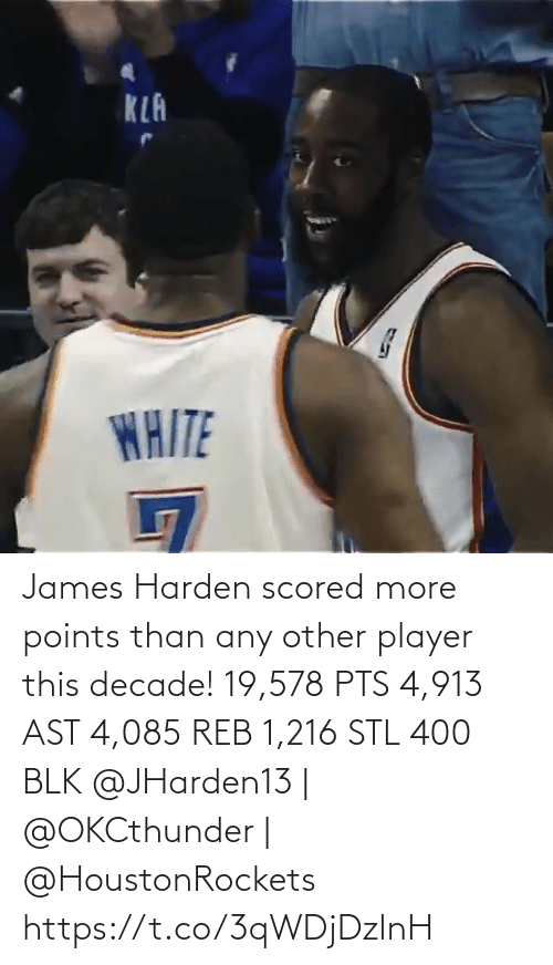 ast: KLA  WAITE James Harden scored more points than any other player this decade!   19,578 PTS 4,913 AST 4,085 REB 1,216 STL 400 BLK   @JHarden13 | @OKCthunder | @HoustonRockets   https://t.co/3qWDjDzlnH