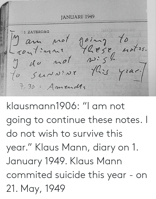"Diary: klausmann1906:  ""I am not going to continue these notes. I do not wish to survive this year."" Klaus Mann, diary on 1. January 1949. Klaus Mann commited suicide this year - on 21. May, 1949"
