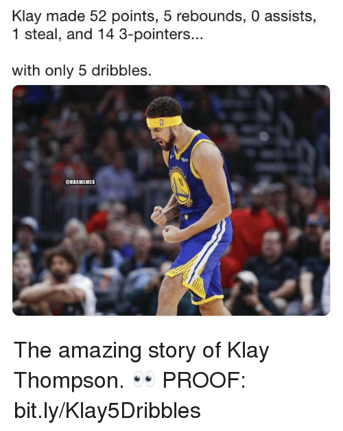 Klay Thompson, Nba, and Amazing: Klay made 52 points, 5 rebounds, 0 assists,  1 steal, and 14 3-pointers...  with only 5 dribbles  CNBAMEMES The amazing story of Klay Thompson. 👀  PROOF: bit.ly/Klay5Dribbles