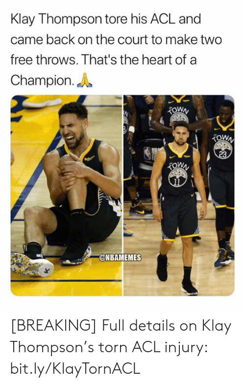 acl: Klay Thompson tore his ACL and  came back on the court to make two  free throws. That's the heart of a  Champion.  TOWN  TOWN  23  @NBAMEMES [BREAKING] Full details on Klay Thompson's torn ACL injury: bit.ly/KlayTornACL